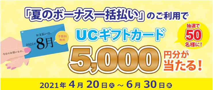 期間中、「夏のボーナス一括払い」のご利用金額合計 30,000円(税込)以上の方の中から抽選で 50 名様にUCギフトカード 5,000 円分をプレゼントいたします。