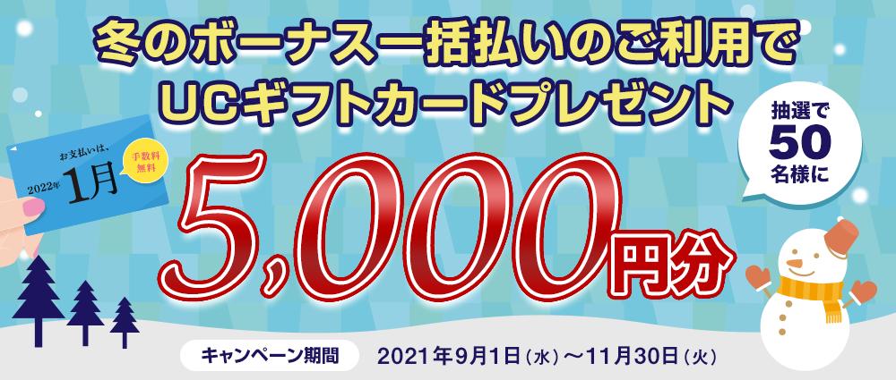 期間中、冬のボーナス一括払いを合計50,000円(税込)以上ご利用いただいた方の中から抽選で50名様にUCギフトカード5,000円分をプレゼントいたします。