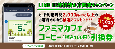 キャンペーン期間中にLINEに連携したカードでショッピング合計2,000円(税込)以上の利用があった方の中から抽選で1,000名様にファミマカフェ コーヒー(税込100円)引換券プレゼントいたします。