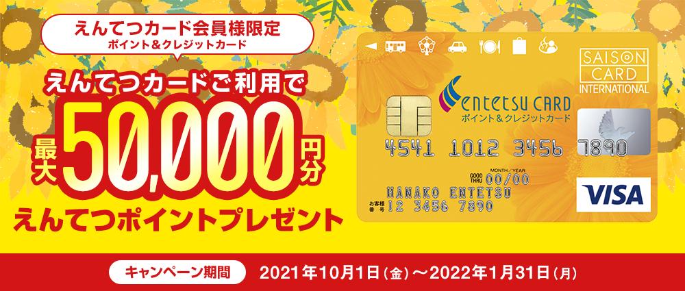期間中、えんてつカード〈ポイント&クレジットカード〉でのショッピングご利用金額合計50,000円(税込)を1口として抽選で、えんてつポイント最大50,000ポイントをプレゼントいたします。 ★ご利用いただければいただくほど当選確率がアップ!! さらにチャンス!ショッピングご利用金額合計50,000円(税込)をリボ払いまたは、リボ変更していただくと抽選で100名様に、えんてつポイント1,000ポイントをプレゼントいたします。